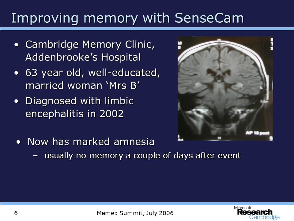 Memex Summit, July 20066 Improving memory with SenseCam Cambridge Memory Clinic, Addenbrookes HospitalCambridge Memory Clinic, Addenbrookes Hospital 63 year old, well-educated, married woman Mrs B63 year old, well-educated, married woman Mrs B Diagnosed with limbic encephalitis in 2002Diagnosed with limbic encephalitis in 2002 Now has marked amnesiaNow has marked amnesia –usually no memory a couple of days after event
