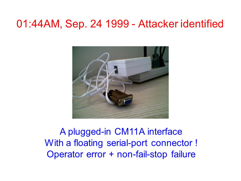 01:44AM, Sep. 24 1999 - Attacker identified A plugged-in CM11A interface With a floating serial-port connector ! Operator error + non-fail-stop failur