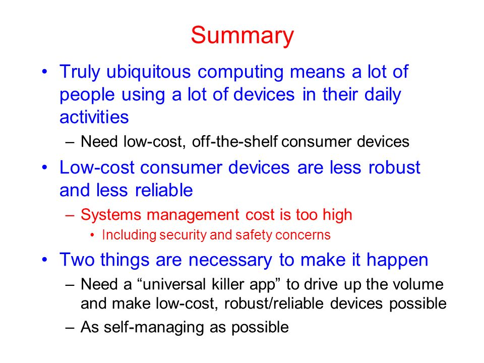 Summary Truly ubiquitous computing means a lot of people using a lot of devices in their daily activities –Need low-cost, off-the-shelf consumer devices Low-cost consumer devices are less robust and less reliable –Systems management cost is too high Including security and safety concerns Two things are necessary to make it happen –Need a universal killer app to drive up the volume and make low-cost, robust/reliable devices possible –As self-managing as possible
