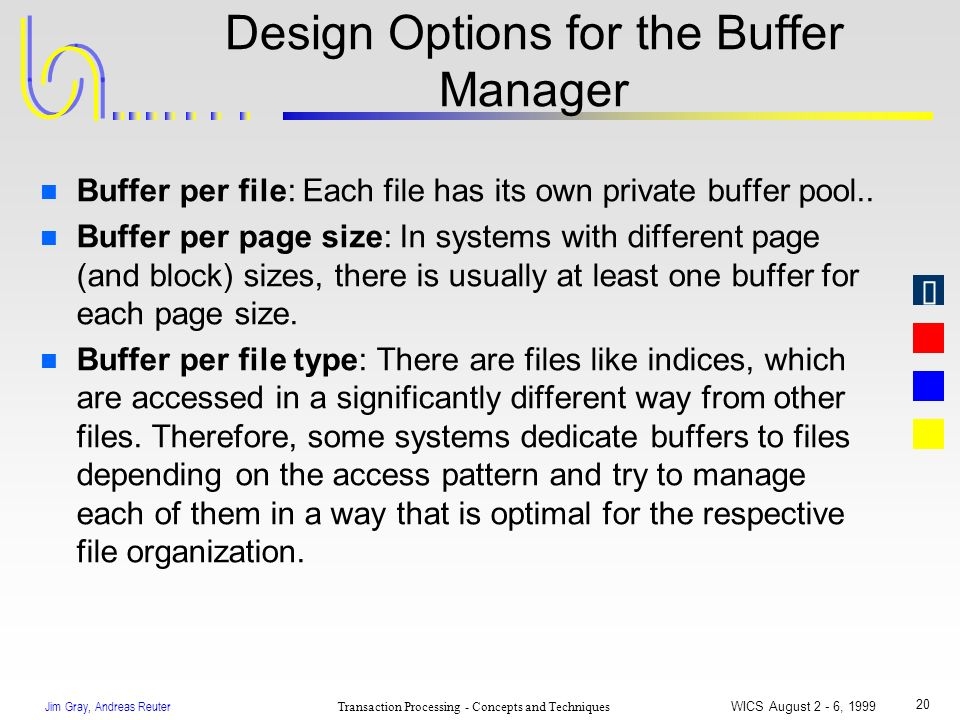 Jim Gray, Andreas Reuter Transaction Processing - Concepts and Techniques WICS August 2 - 6, 1999 20 Design Options for the Buffer Manager n Buffer pe