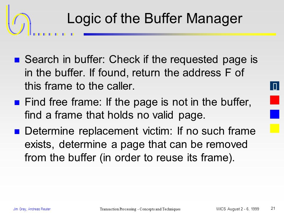 Jim Gray, Andreas Reuter Transaction Processing - Concepts and Techniques WICS August 2 - 6, 1999 21 Logic of the Buffer Manager n Search in buffer: C