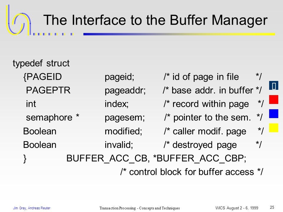 Jim Gray, Andreas Reuter Transaction Processing - Concepts and Techniques WICS August 2 - 6, 1999 25 The Interface to the Buffer Manager typedef struc