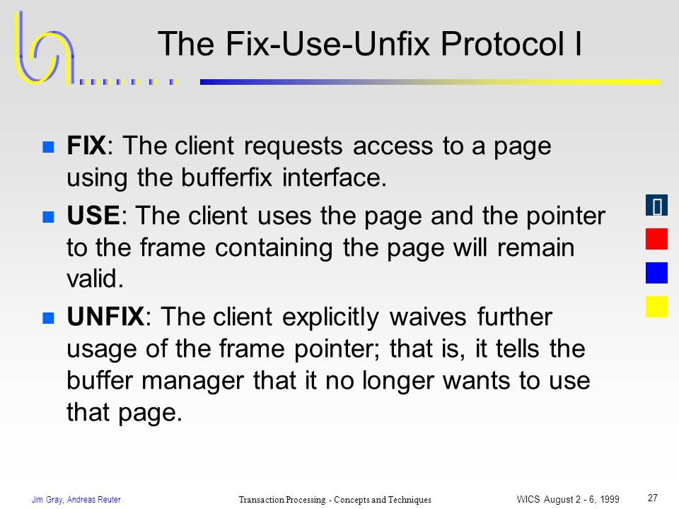 Jim Gray, Andreas Reuter Transaction Processing - Concepts and Techniques WICS August 2 - 6, 1999 27 The Fix-Use-Unfix Protocol I n FIX: The client re