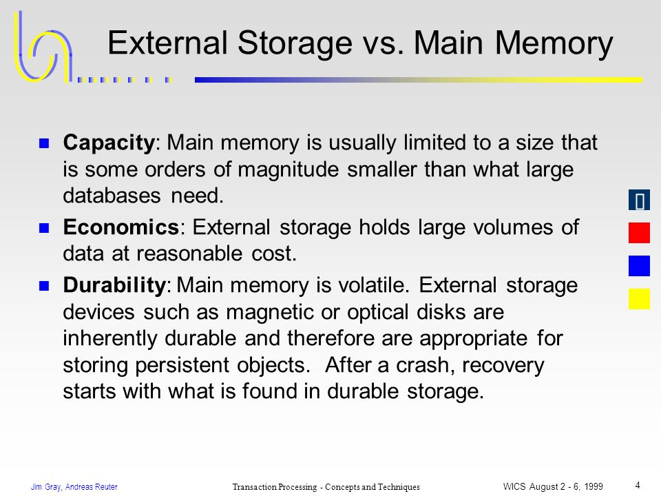 Jim Gray, Andreas Reuter Transaction Processing - Concepts and Techniques WICS August 2 - 6, 1999 4 External Storage vs. Main Memory n Capacity: Main
