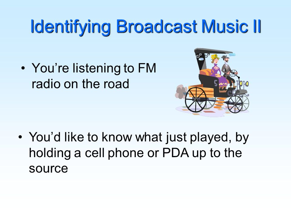 Identifying Broadcast Music II Youre listening to FM radio on the road Youd like to know what just played, by holding a cell phone or PDA up to the source
