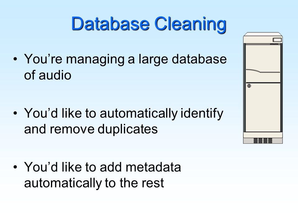 Database Cleaning Youre managing a large database of audio Youd like to automatically identify and remove duplicates Youd like to add metadata automatically to the rest