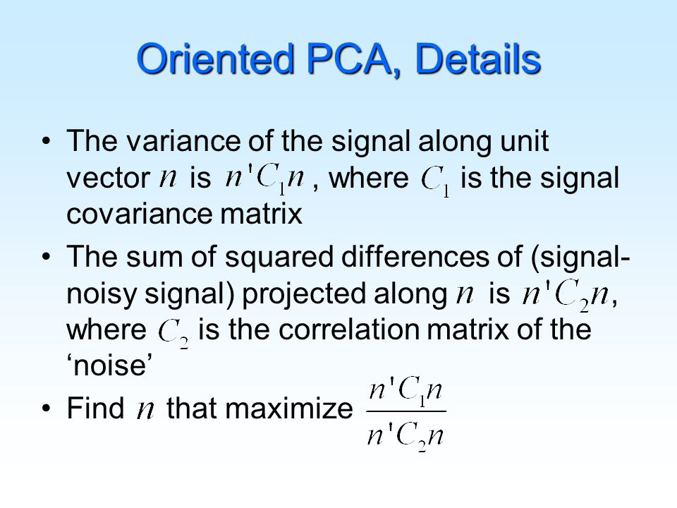 The variance of the signal along unit vector is, where is the signal covariance matrix The sum of squared differences of (signal- noisy signal) projected along is, where is the correlation matrix of the noise Find that maximize Oriented PCA, Details