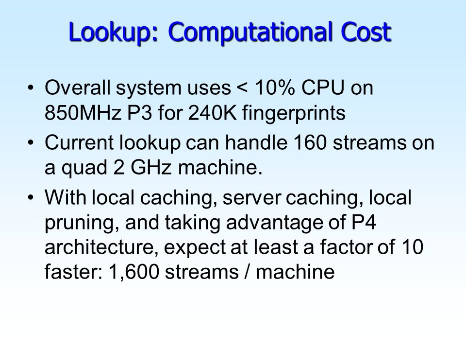 Lookup: Computational Cost Overall system uses < 10% CPU on 850MHz P3 for 240K fingerprints Current lookup can handle 160 streams on a quad 2 GHz machine.