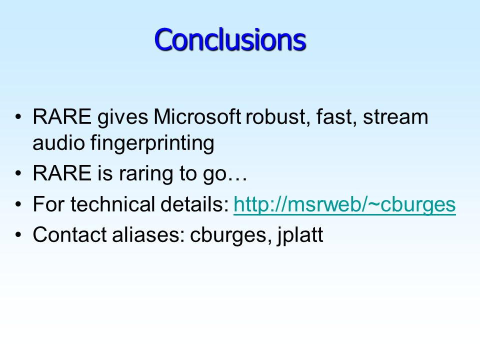 Conclusions RARE gives Microsoft robust, fast, stream audio fingerprinting RARE is raring to go… For technical details: http://msrweb/~cburgeshttp://msrweb/~cburges Contact aliases: cburges, jplatt
