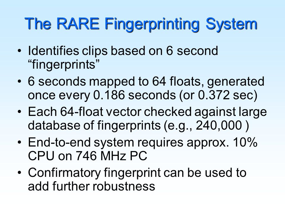 Identifies clips based on 6 second fingerprints 6 seconds mapped to 64 floats, generated once every 0.186 seconds (or 0.372 sec) Each 64-float vector checked against large database of fingerprints (e.g., 240,000 ) End-to-end system requires approx.
