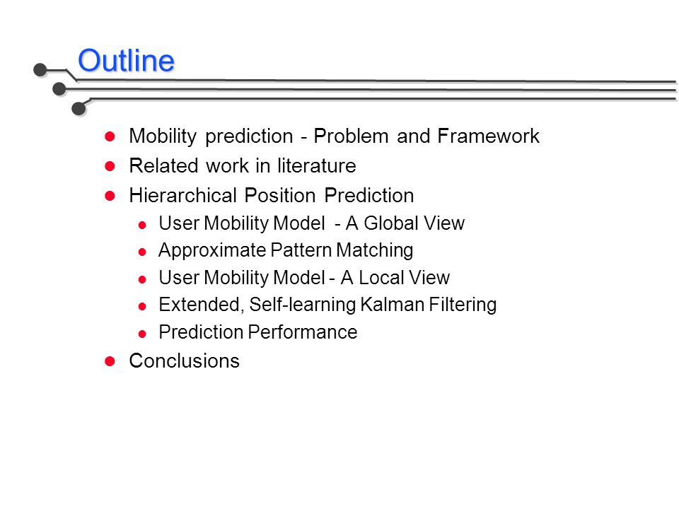 Outline Mobility prediction - Problem and Framework Related work in literature Hierarchical Position Prediction User Mobility Model - A Global View Approximate Pattern Matching User Mobility Model - A Local View Extended, Self-learning Kalman Filtering Prediction Performance Conclusions