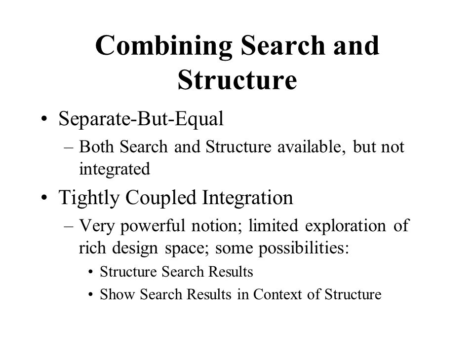 Combining Search and Structure Separate-But-Equal –Both Search and Structure available, but not integrated Tightly Coupled Integration –Very powerful