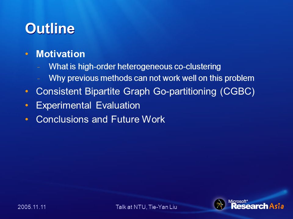 Talk at NTU, Tie-Yan Liu Outline Motivation ̵ What is high-order heterogeneous co-clustering ̵ Why previous methods can not work well on this problem Consistent Bipartite Graph Go-partitioning (CGBC) Experimental Evaluation Conclusions and Future Work