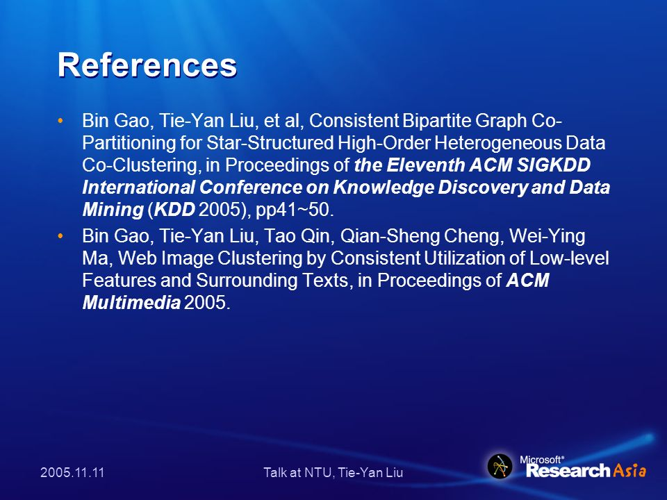 Talk at NTU, Tie-Yan Liu References Bin Gao, Tie-Yan Liu, et al, Consistent Bipartite Graph Co- Partitioning for Star-Structured High-Order Heterogeneous Data Co-Clustering, in Proceedings of the Eleventh ACM SIGKDD International Conference on Knowledge Discovery and Data Mining (KDD 2005), pp41~50.