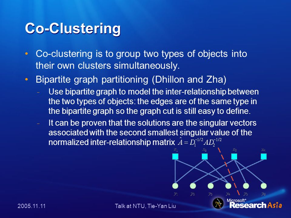 Talk at NTU, Tie-Yan Liu Co-Clustering Co-clustering is to group two types of objects into their own clusters simultaneously.