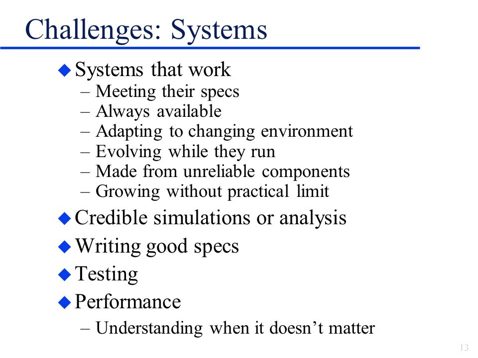 Challenges: Systems u Systems that work –Meeting their specs –Always available –Adapting to changing environment –Evolving while they run –Made from unreliable components –Growing without practical limit u Credible simulations or analysis u Writing good specs u Testing u Performance –Understanding when it doesnt matter