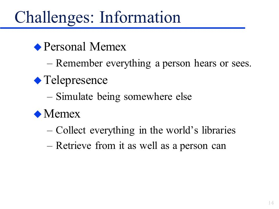 Challenges: Information u Personal Memex –Remember everything a person hears or sees.