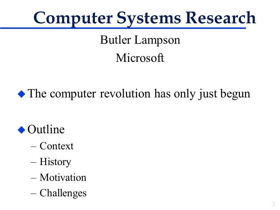 Computer Systems Research Butler Lampson Microsoft u The computer revolution has only just begun u Outline –Context –History –Motivation –Challenges
