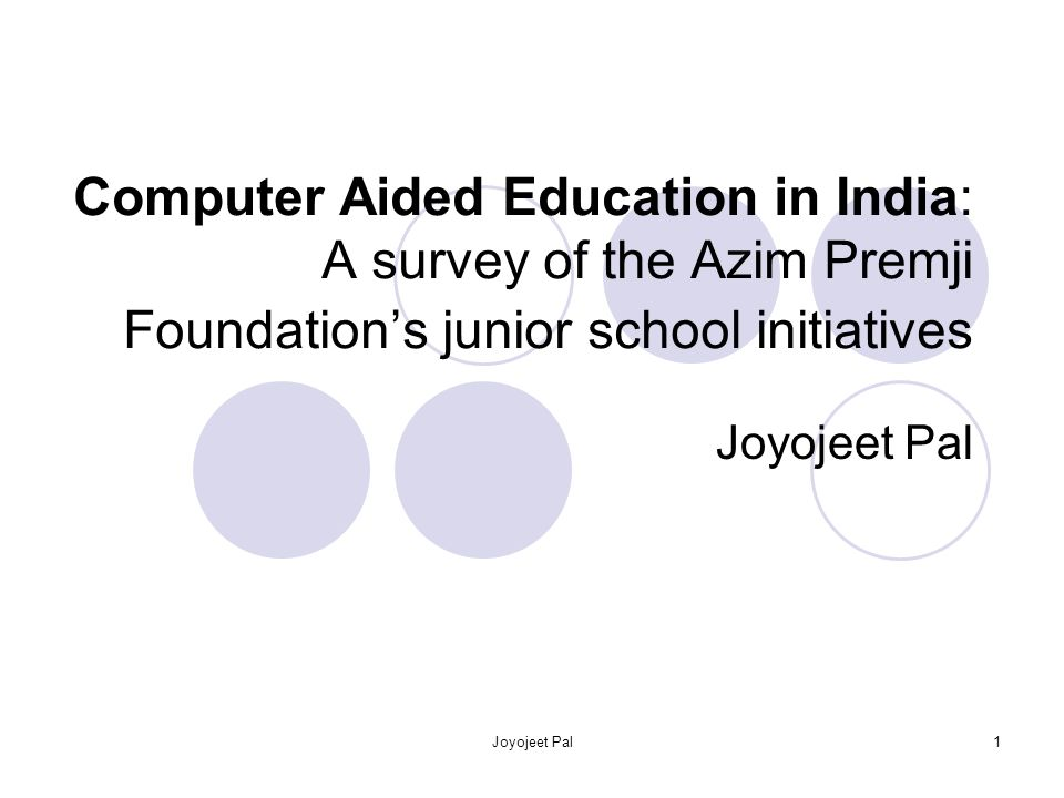 Joyojeet Pal1 Computer Aided Education in India: A survey of the Azim Premji Foundations junior school initiatives Joyojeet Pal