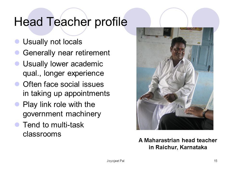 Joyojeet Pal15 Head Teacher profile Usually not locals Generally near retirement Usually lower academic qual., longer experience Often face social issues in taking up appointments Play link role with the government machinery Tend to multi-task classrooms A Maharastrian head teacher in Raichur, Karnataka
