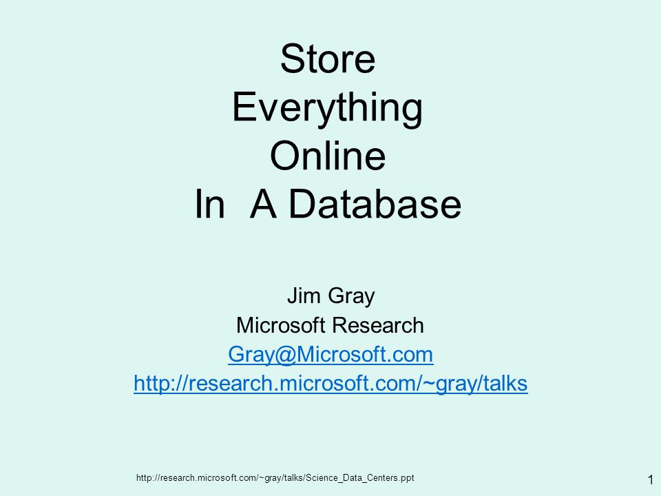 http://research.microsoft.com/~gray/talks/Science_Data_Centers.ppt 1 Store Everything Online In A Database Jim Gray Microsoft Research Gray@Microsoft.com http://research.microsoft.com/~gray/talks