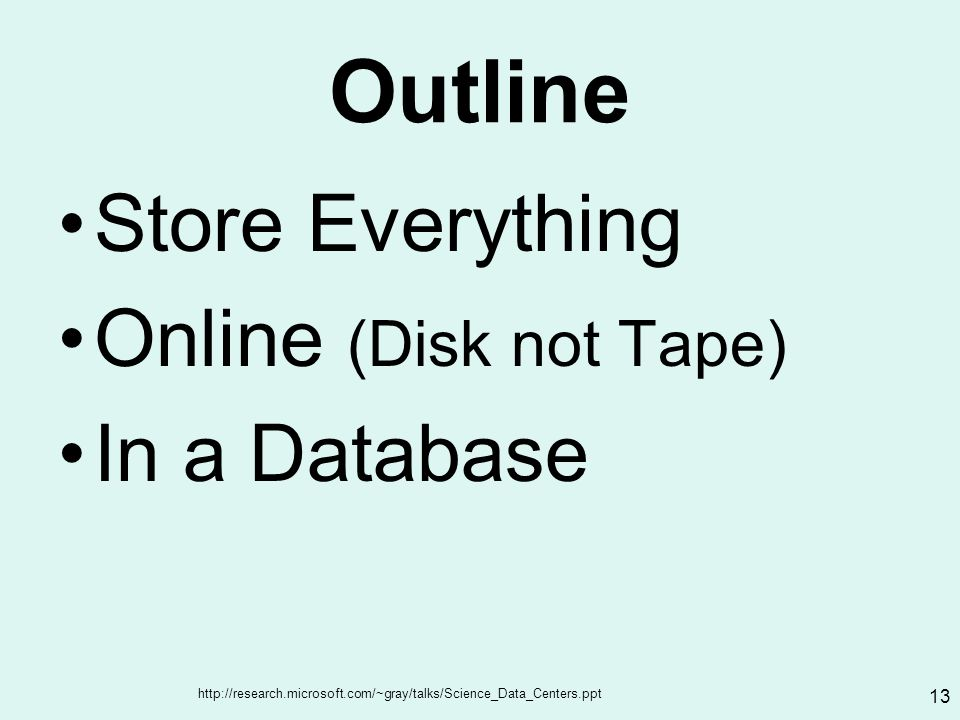 http://research.microsoft.com/~gray/talks/Science_Data_Centers.ppt 13 Outline Store Everything Online (Disk not Tape) In a Database