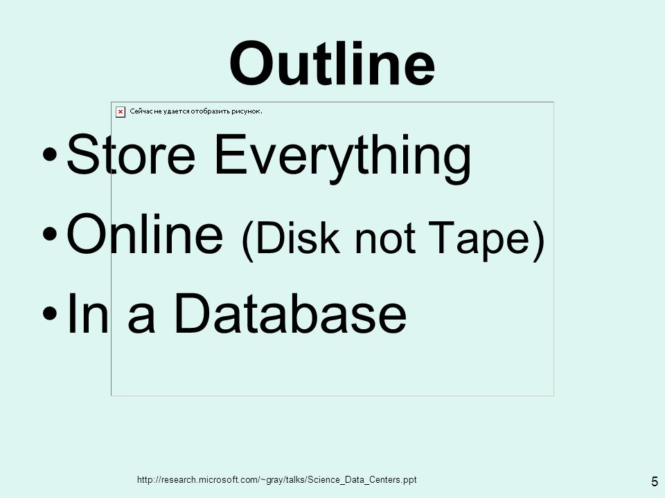 http://research.microsoft.com/~gray/talks/Science_Data_Centers.ppt 5 Outline Store Everything Online (Disk not Tape) In a Database