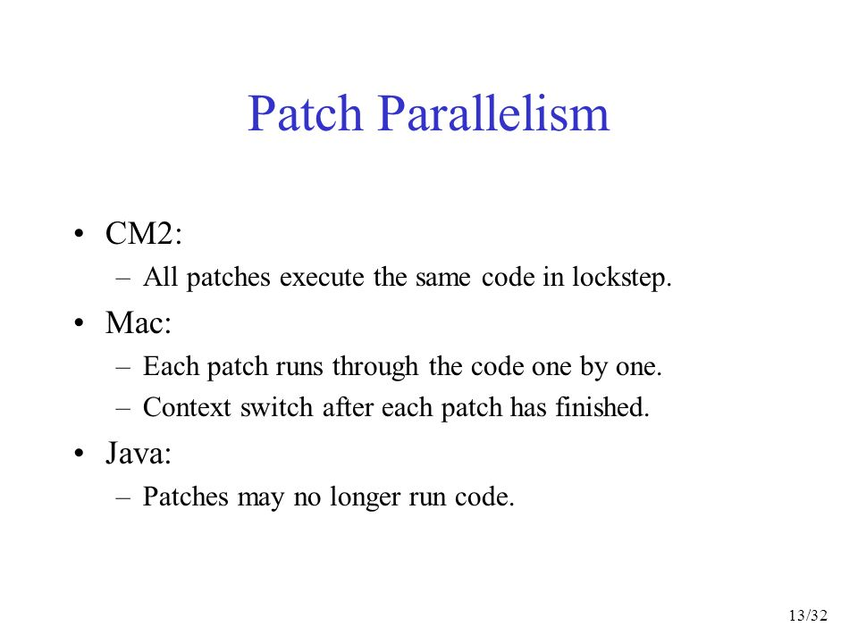 13/32 Patch Parallelism CM2: –All patches execute the same code in lockstep.