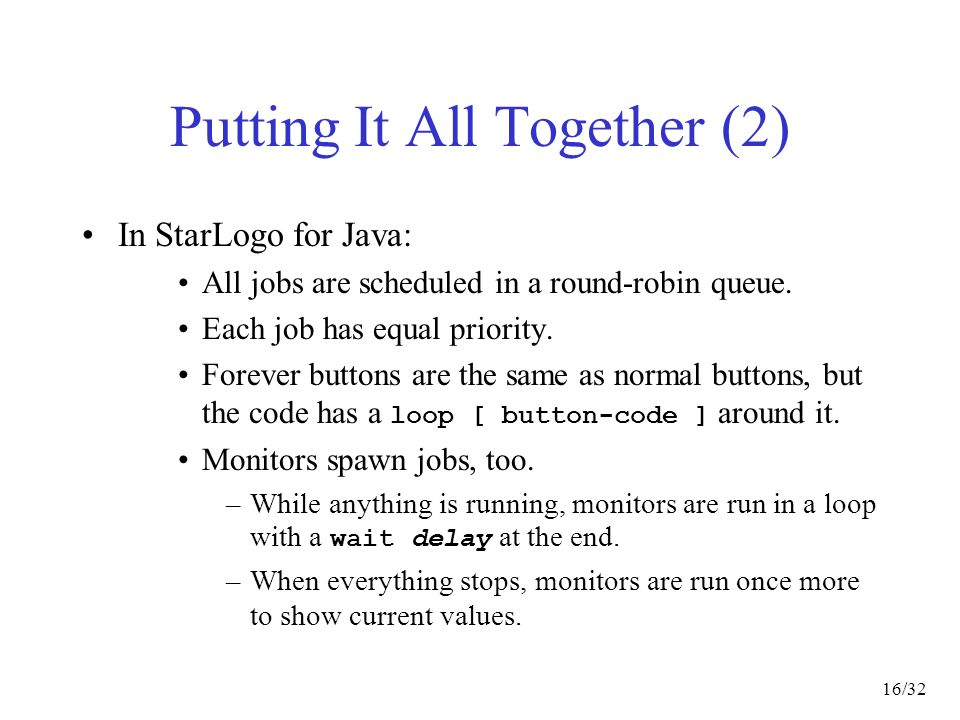 16/32 Putting It All Together (2) In StarLogo for Java: All jobs are scheduled in a round-robin queue.