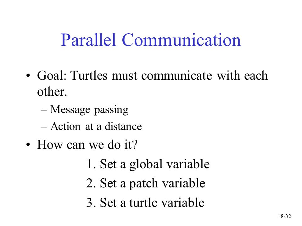 18/32 Parallel Communication Goal: Turtles must communicate with each other.