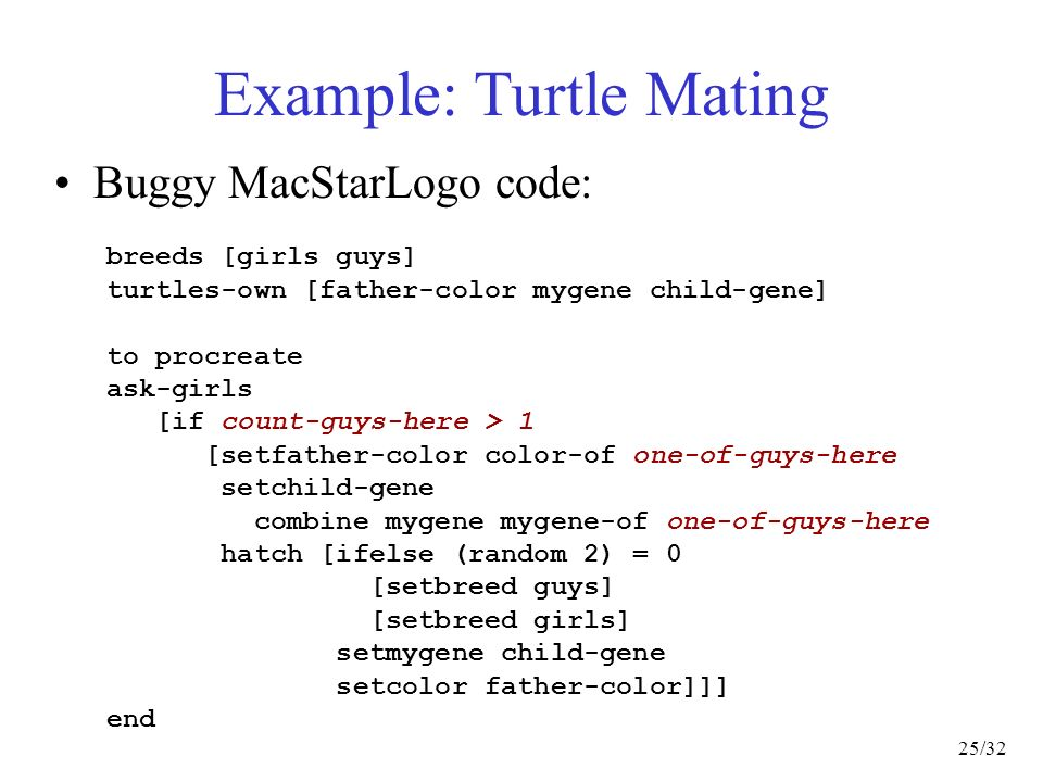 25/32 Example: Turtle Mating Buggy MacStarLogo code: breeds [girls guys] turtles-own [father-color mygene child-gene] to procreate ask-girls [if count-guys-here > 1 [setfather-color color-of one-of-guys-here setchild-gene combine mygene mygene-of one-of-guys-here hatch [ifelse (random 2) = 0 [setbreed guys] [setbreed girls] setmygene child-gene setcolor father-color]]] end