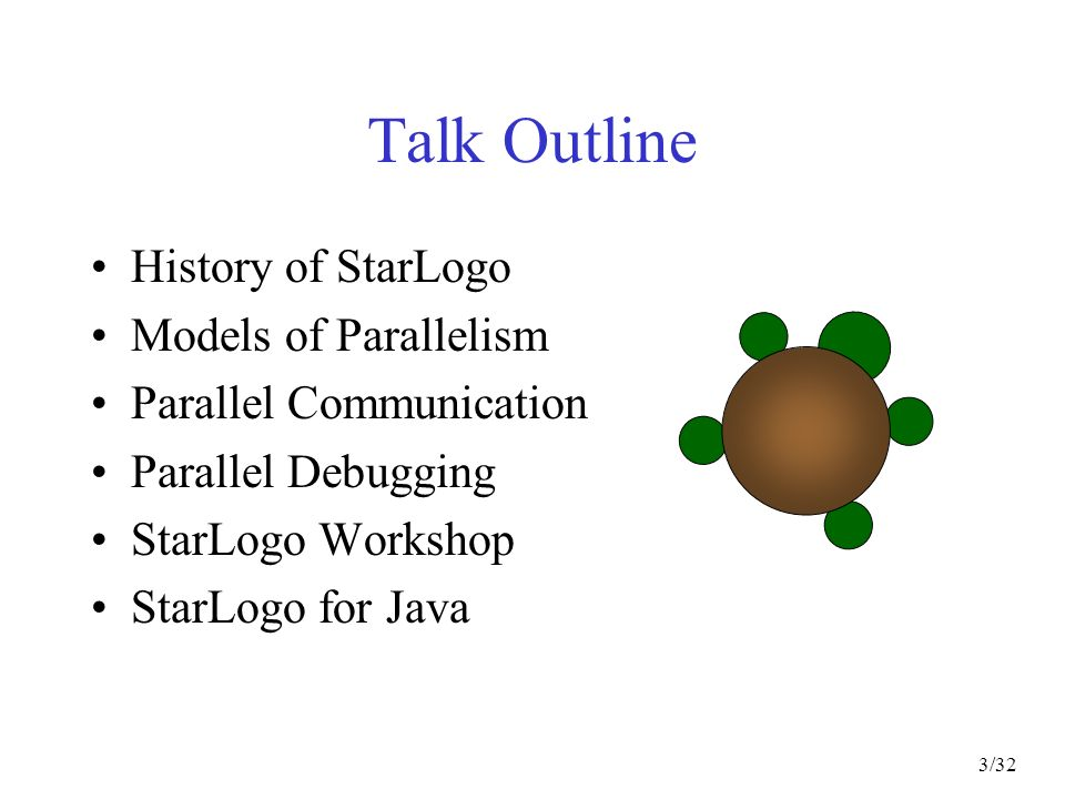 3/32 Talk Outline History of StarLogo Models of Parallelism Parallel Communication Parallel Debugging StarLogo Workshop StarLogo for Java