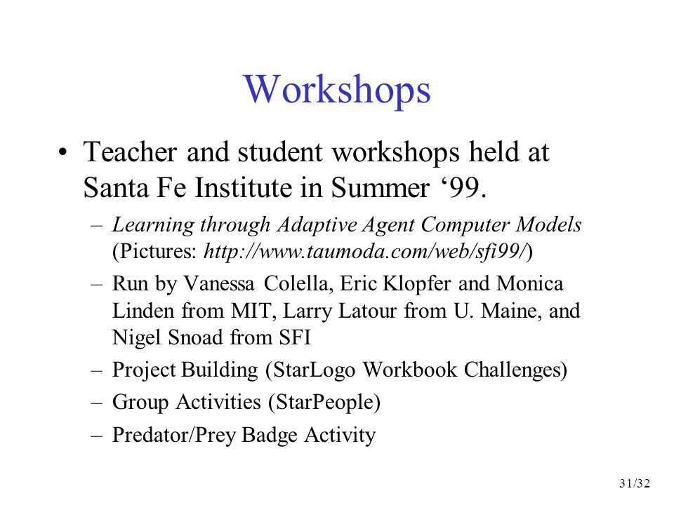 31/32 Workshops Teacher and student workshops held at Santa Fe Institute in Summer 99.