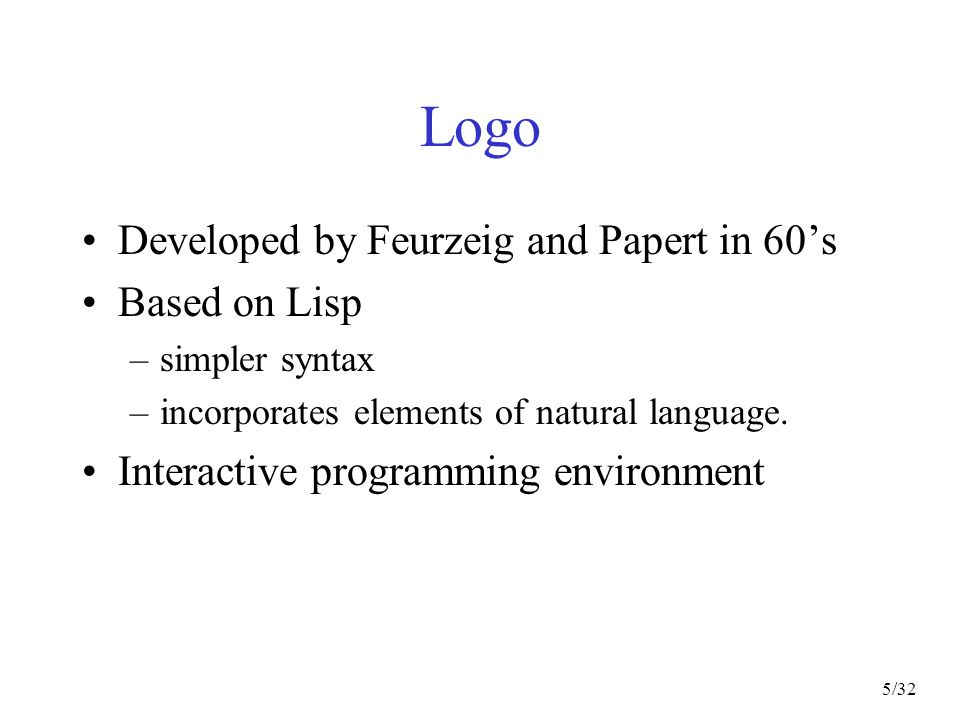 5/32 Logo Developed by Feurzeig and Papert in 60s Based on Lisp –simpler syntax –incorporates elements of natural language.