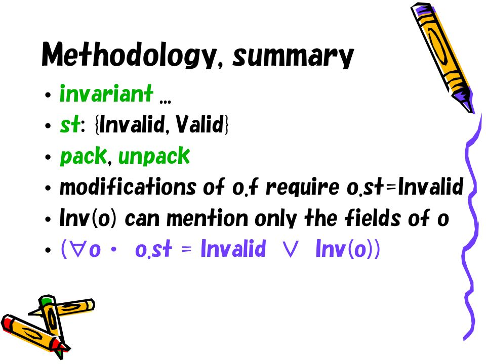 Methodology, summary invariant... st: {Invalid, Valid} pack, unpack modifications of o.f require o.st=Invalid Inv(o) can mention only the fields of o