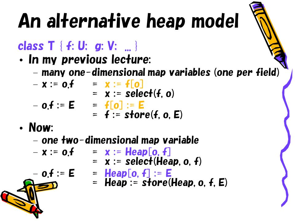 An alternative heap model class T { f: U; g: V;... } In my previous lecture: – many one-dimensional map variables (one per field) – x := o.f= x := f[o