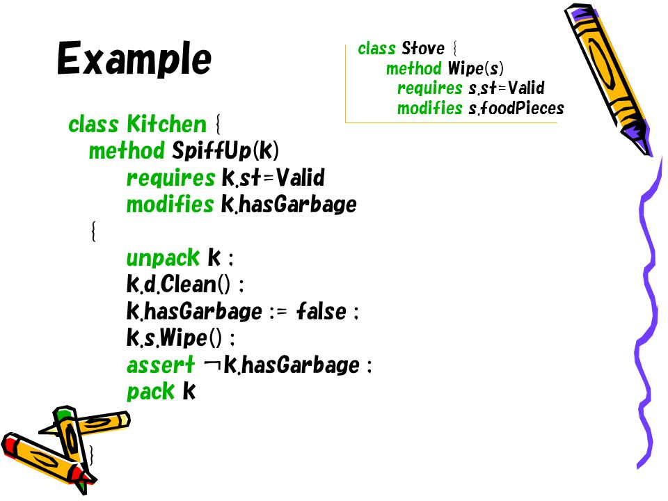 Example class Kitchen { method SpiffUp(k) requires k.st=Valid modifies k.hasGarbage { unpack k ; k.d.Clean() ; k.hasGarbage := false ; k.s.Wipe() ; assert k.hasGarbage ; pack k } class Stove { method Wipe(s) requires s.st=Valid modifies s.foodPieces