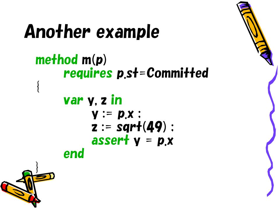 Another example method m(p) requires p.st=Committed { var y, z in y := p.x ; z := sqrt(49) ; assert y = p.x end }