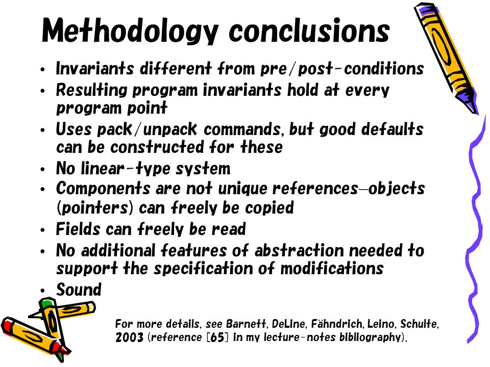 Methodology conclusions Invariants different from pre/post-conditions Resulting program invariants hold at every program point Uses pack/unpack comman