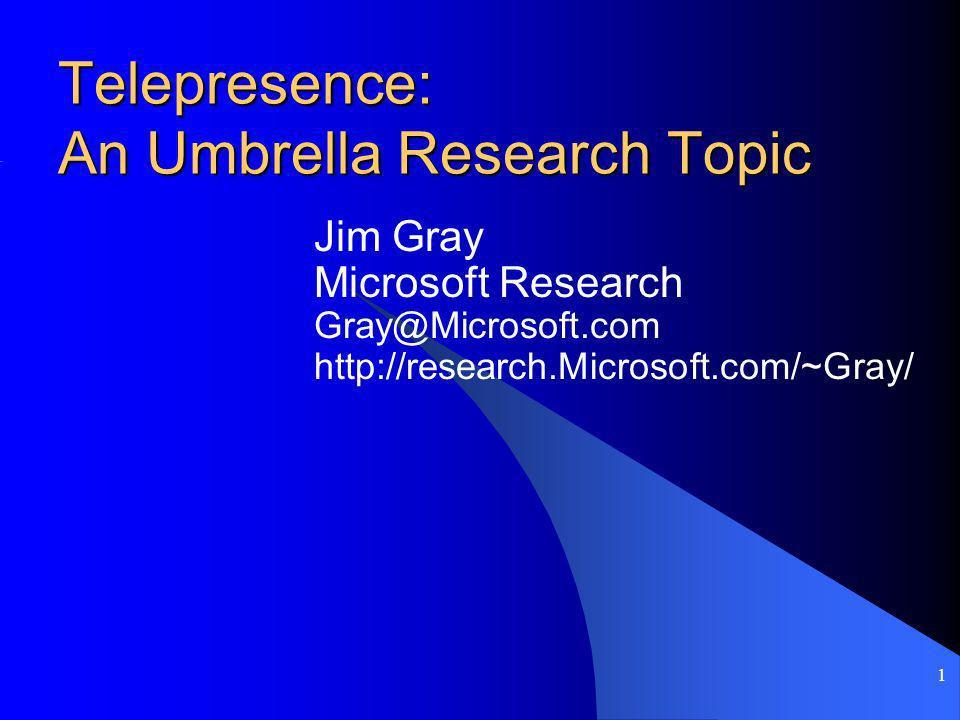 1 Telepresence: An Umbrella Research Topic Jim Gray Microsoft Research Gray@Microsoft.com http://research.Microsoft.com/~Gray/