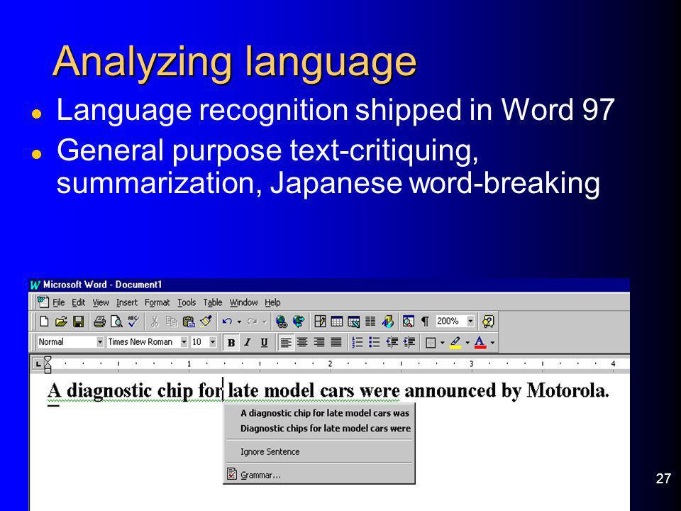 27 Analyzing language l Language recognition shipped in Word 97 l General purpose text-critiquing, summarization, Japanese word-breaking