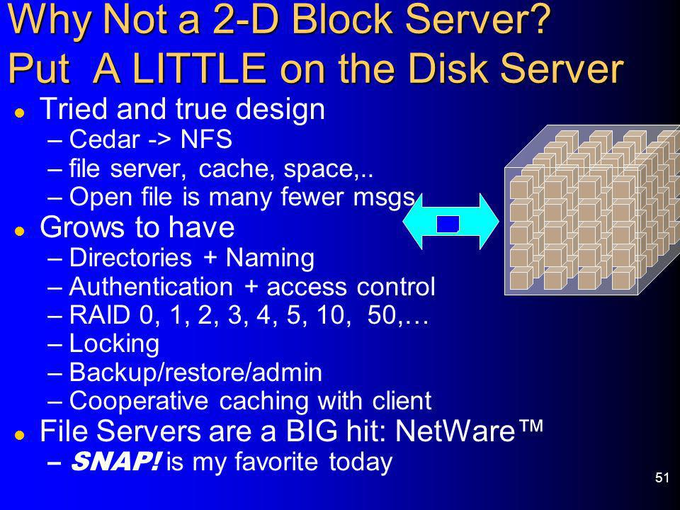 51 Why Not a 2-D Block Server? Put A LITTLE on the Disk Server l Tried and true design –Cedar -> NFS –file server, cache, space,.. –Open file is many