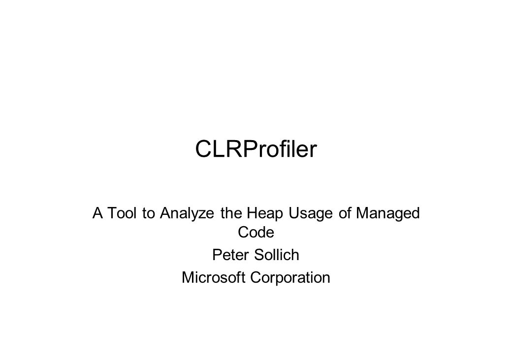 CLRProfiler A Tool to Analyze the Heap Usage of Managed Code Peter Sollich Microsoft Corporation