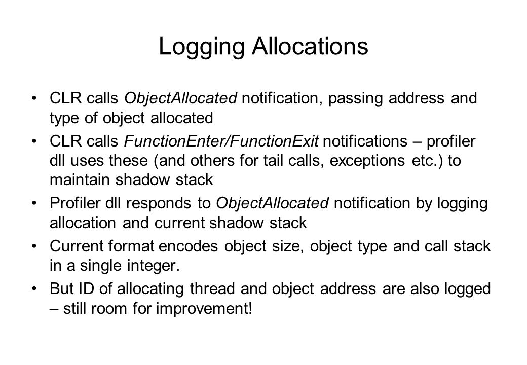 Logging Allocations CLR calls ObjectAllocated notification, passing address and type of object allocated CLR calls FunctionEnter/FunctionExit notifications – profiler dll uses these (and others for tail calls, exceptions etc.) to maintain shadow stack Profiler dll responds to ObjectAllocated notification by logging allocation and current shadow stack Current format encodes object size, object type and call stack in a single integer.