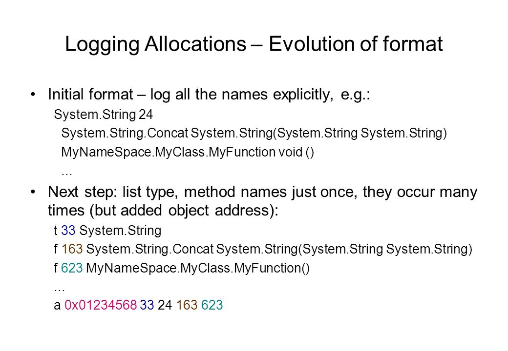 Logging Allocations – Evolution of format Initial format – log all the names explicitly, e.g.: System.String 24 System.String.Concat System.String(System.String System.String) MyNameSpace.MyClass.MyFunction void ()...