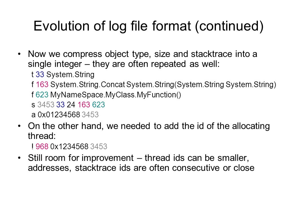 Evolution of log file format (continued) Now we compress object type, size and stacktrace into a single integer – they are often repeated as well: t 33 System.String f 163 System.String.Concat System.String(System.String System.String) f 623 MyNameSpace.MyClass.MyFunction() s 3453 33 24 163 623 a 0x01234568 3453 On the other hand, we needed to add the id of the allocating thread: .