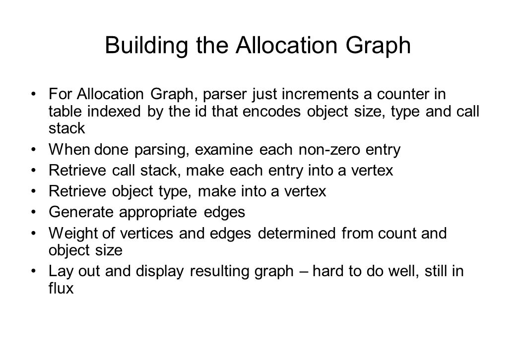 Building the Allocation Graph For Allocation Graph, parser just increments a counter in table indexed by the id that encodes object size, type and call stack When done parsing, examine each non-zero entry Retrieve call stack, make each entry into a vertex Retrieve object type, make into a vertex Generate appropriate edges Weight of vertices and edges determined from count and object size Lay out and display resulting graph – hard to do well, still in flux