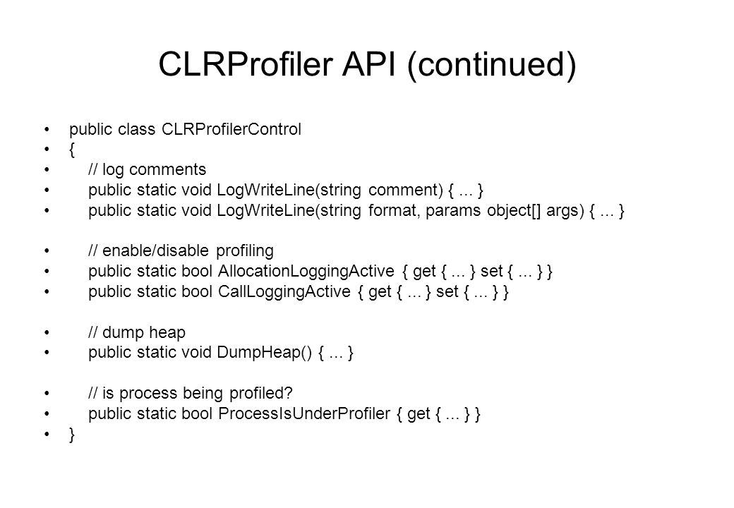 CLRProfiler API (continued) public class CLRProfilerControl { // log comments public static void LogWriteLine(string comment) {...