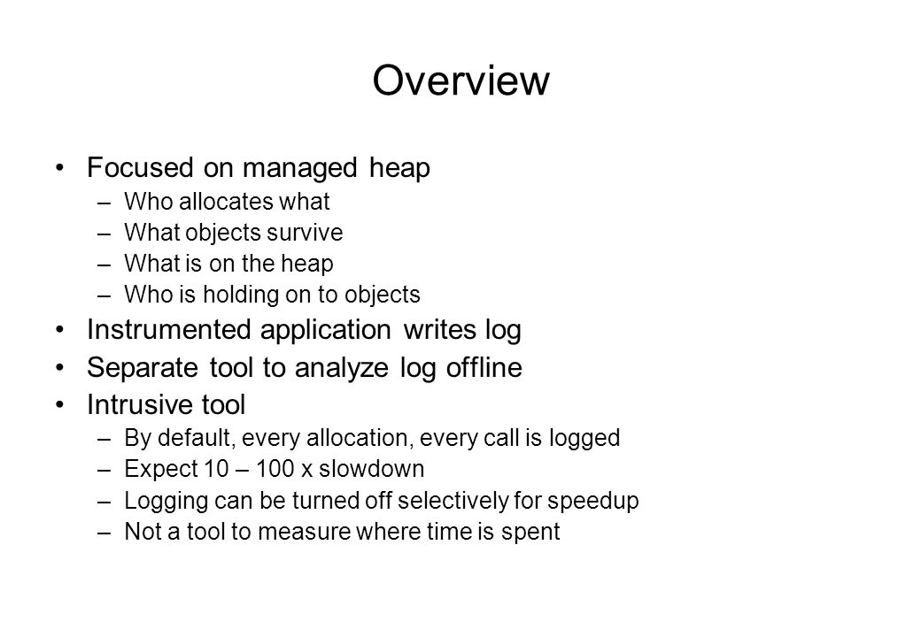 Agenda Overview Important Views –Allocation Graph –Objects by Address –Time Line –Heap Graph How they are implemented -Instrumentation -Allocation notifications, Shadow Stack for Allocation Graph -Heap simulation in LiveObjectTable for Objects by Address -SampleObjectTable for Time Line -Building the Heap Graph -The CLRProfiler API