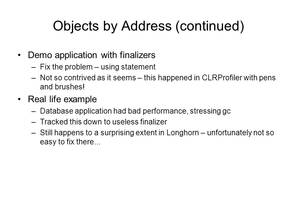 Objects by Address (continued) Demo application with finalizers –Fix the problem – using statement –Not so contrived as it seems – this happened in CLRProfiler with pens and brushes.